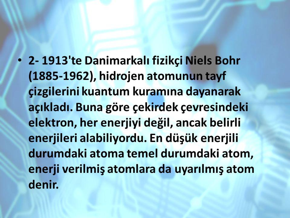 2- 1913'te Danimarkalı fizikçi Niels Bohr (1885-1962), hidrojen atomunun tayf çizgilerini kuantum kuramına dayanarak açıkladı. Buna göre çekirdek çevr