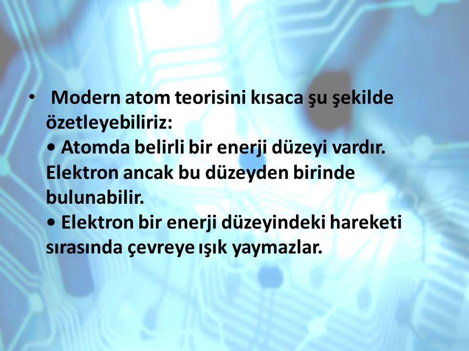 Modern atom teorisini kısaca şu şekilde özetleyebiliriz: Atomda belirli bir enerji düzeyi vardır. Elektron ancak bu düzeyden birinde bulunabilir. Elek
