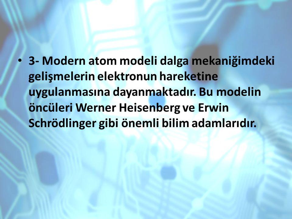 3- Modern atom modeli dalga mekaniğimdeki gelişmelerin elektronun hareketine uygulanmasına dayanmaktadır. Bu modelin öncüleri Werner Heisenberg ve Erw