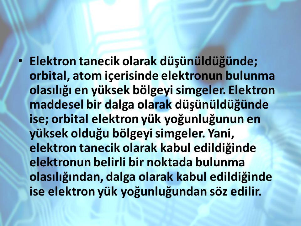 Elektron tanecik olarak düşünüldüğünde; orbital, atom içerisinde elektronun bulunma olasılığı en yüksek bölgeyi simgeler. Elektron maddesel bir dalga
