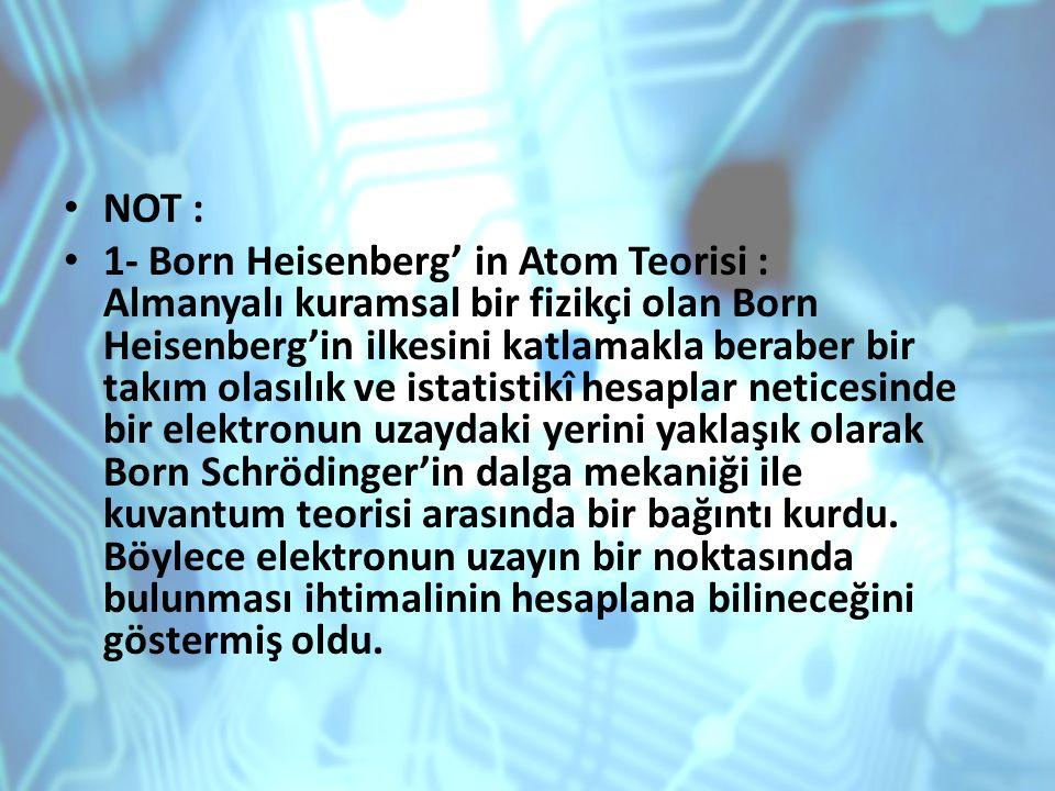 NOT : 1- Born Heisenberg' in Atom Teorisi : Almanyalı kuramsal bir fizikçi olan Born Heisenberg'in ilkesini katlamakla beraber bir takım olasılık ve i