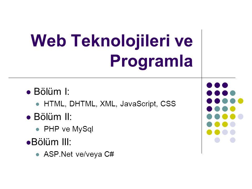Web Teknolojileri ve Programla Bölüm I: HTML, DHTML, XML, JavaScript, CSS Bölüm II: PHP ve MySql Bölüm III: ASP.Net ve/veya C#