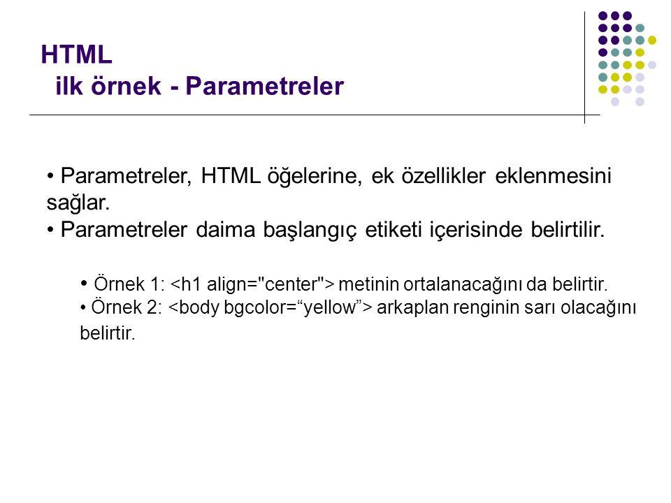 HTML ilk örnek - Parametreler Parametreler, HTML öğelerine, ek özellikler eklenmesini sağlar. Parametreler daima başlangıç etiketi içerisinde belirtil