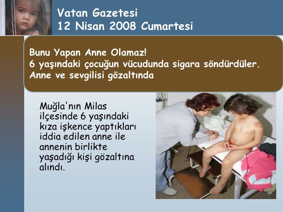 Vatan Gazetesi 12 Nisan 2008 Cumartesi Muğla'nın Milas ilçesinde 6 yaşındaki kıza işkence yaptıkları iddia edilen anne ile annenin birlikte yaşadığı k