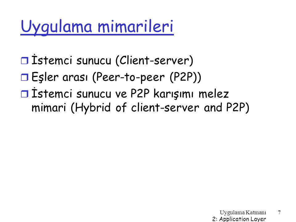 Uygulama Katmanı 2: Application Layer 18 Internet uygulamaları: uygulama ve altında çalışan taşıma protokolleri Uygulama e-posta Uzak terminal erişimi Web Dosya transferi akan multimedia Internet telefonculuğu Uygulama katmanı protokolü SMTP [RFC 2821] Telnet [RFC 854] HTTP [RFC 2616] FTP [RFC 959] HTTP (örneğin, YouTube), RTP SIP, RTP, veya Markaya özgü (Skype) Altta yatan taşıma protokolü TCP TCP veya UDP tipik olarak UDP