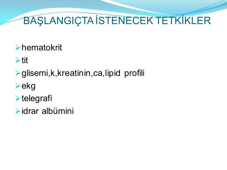 BAŞLANGIÇTA İSTENECEK TETKİKLER  hematokrit  tit  glisemi,k,kreatinin,ca,lipid profili  ekg  telegrafi  idrar albümini