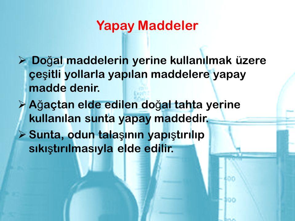 Yapay Maddeler  Do ğ al maddelerin yerine kullanılmak üzere çe ş itli yollarla yapılan maddelere yapay madde denir.