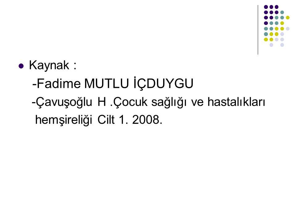 Kaynak : -Fadime MUTLU İÇDUYGU -Çavuşoğlu H.Çocuk sağlığı ve hastalıkları hemşireliği Cilt 1. 2008.