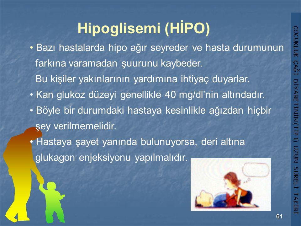 ÇOCUKLUK ÇAĞI DİYABETİNİN (TİP 1) UZUN SÜRELİ TAKİBİ 61 Hipoglisemi (HİPO) Bazı hastalarda hipo ağır seyreder ve hasta durumunun farkına varamadan şuu