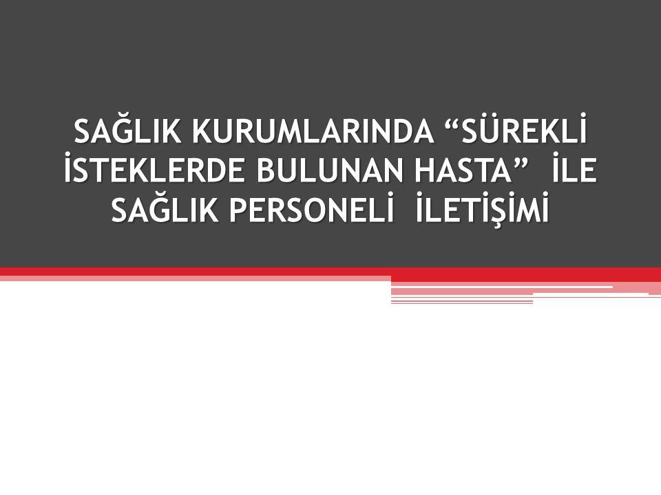 """SAĞLIK KURUMLARINDA """"SÜREKLİ İSTEKLERDE BULUNAN HASTA"""" İLE SAĞLIK PERSONELİ İLETİŞİMİ"""