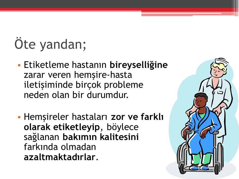 Öte yandan; Etiketleme hastanın bireyselliğine zarar veren hemşire-hasta iletişiminde birçok probleme neden olan bir durumdur. Hemşireler hastaları zo