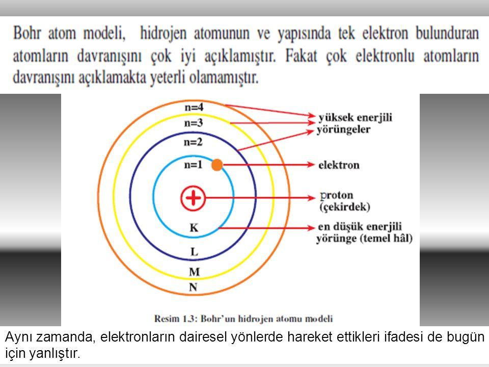 32 Aynı zamanda, elektronların dairesel yönlerde hareket ettikleri ifadesi de bugün için yanlıştır.