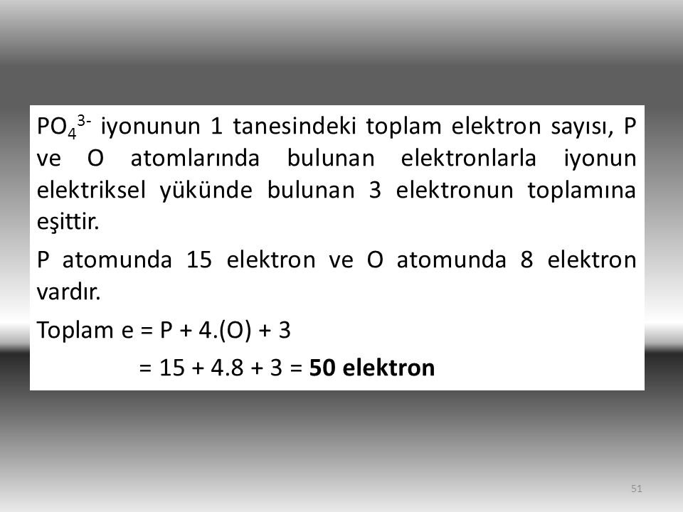 51 PO 4 3- iyonunun 1 tanesindeki toplam elektron sayısı, P ve O atomlarında bulunan elektronlarla iyonun elektriksel yükünde bulunan 3 elektronun toplamına eşittir.