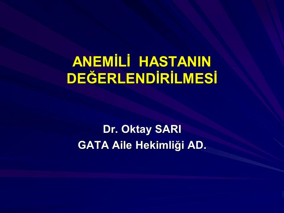 ANEMİLİ HASTANIN DEĞERLENDİRİLMESİ Dr. Oktay SARI GATA Aile Hekimliği AD.