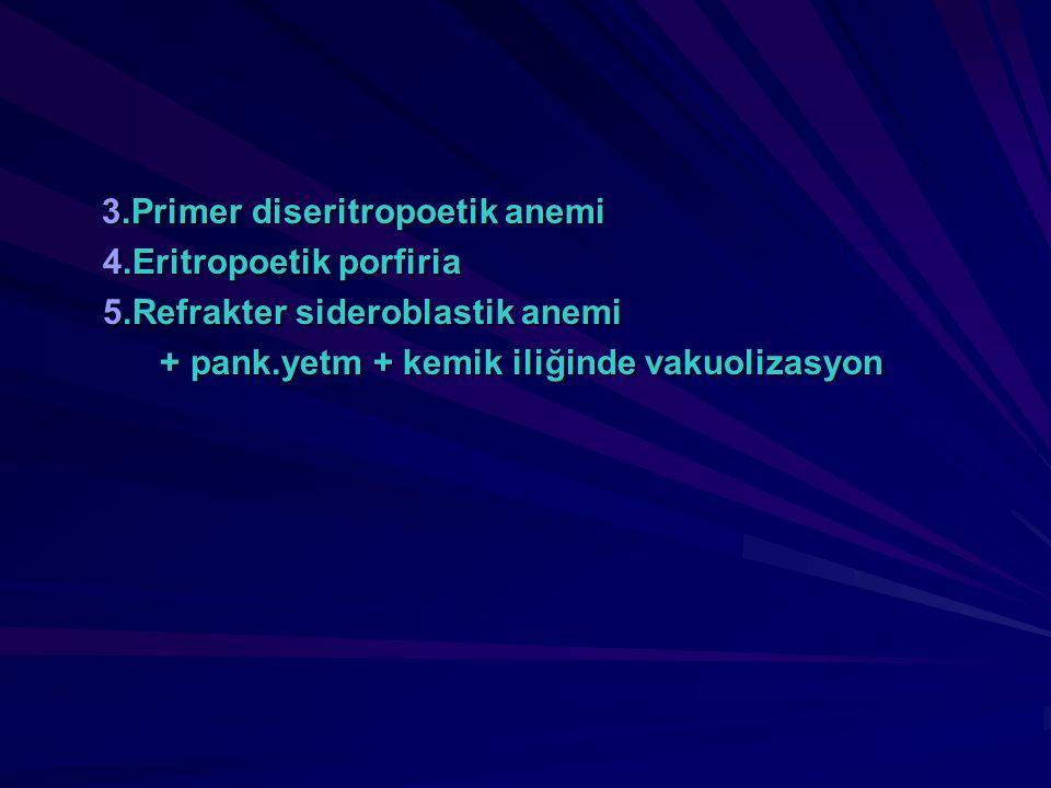 3.Primer diseritropoetik anemi 3.Primer diseritropoetik anemi 4.Eritropoetik porfiria 5.Refrakter sideroblastik anemi + pank.yetm + kemik iliğinde vak
