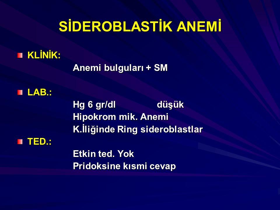 SİDEROBLASTİK ANEMİ KLİNİK: Anemi bulguları + SM LAB.: Hg 6 gr/dldüşük Hipokrom mik. Anemi K.İliğinde Ring sideroblastlar TED.: Etkin ted. Yok Pridoks