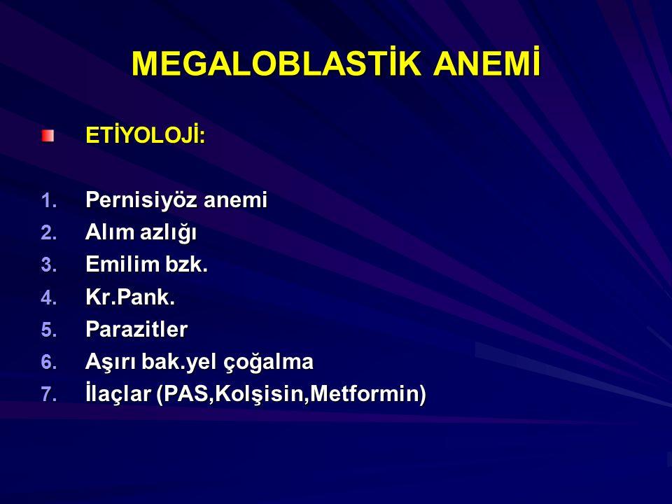 MEGALOBLASTİK ANEMİ ETİYOLOJİ: 1. Pernisiyöz anemi 2. Alım azlığı 3. Emilim bzk. 4. Kr.Pank. 5. Parazitler 6. Aşırı bak.yel çoğalma 7. İlaçlar (PAS,Ko