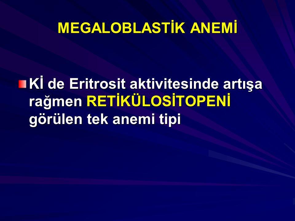 MEGALOBLASTİK ANEMİ Kİ de Eritrosit aktivitesinde artışa rağmen RETİKÜLOSİTOPENİ görülen tek anemi tipi