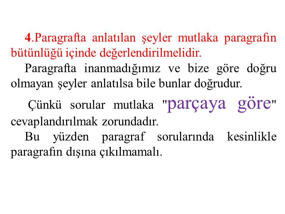 4.Paragrafta anlatılan şeyler mutlaka paragrafın bütünlüğü içinde değerlendirilmelidir. Paragrafta inanmadığımız ve bize göre doğru olmayan şeyler anl