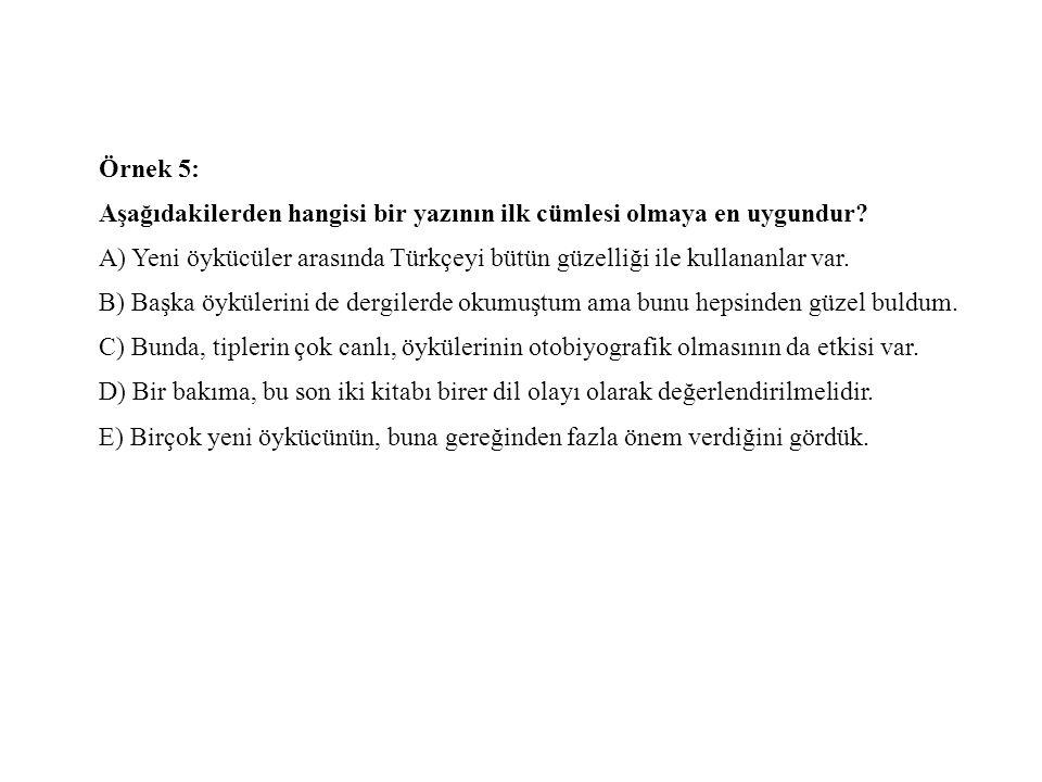 Örnek 5: Aşağıdakilerden hangisi bir yazının ilk cümlesi olmaya en uygundur? A) Yeni öykücüler arasında Türkçeyi bütün güzelliği ile kullananlar var.