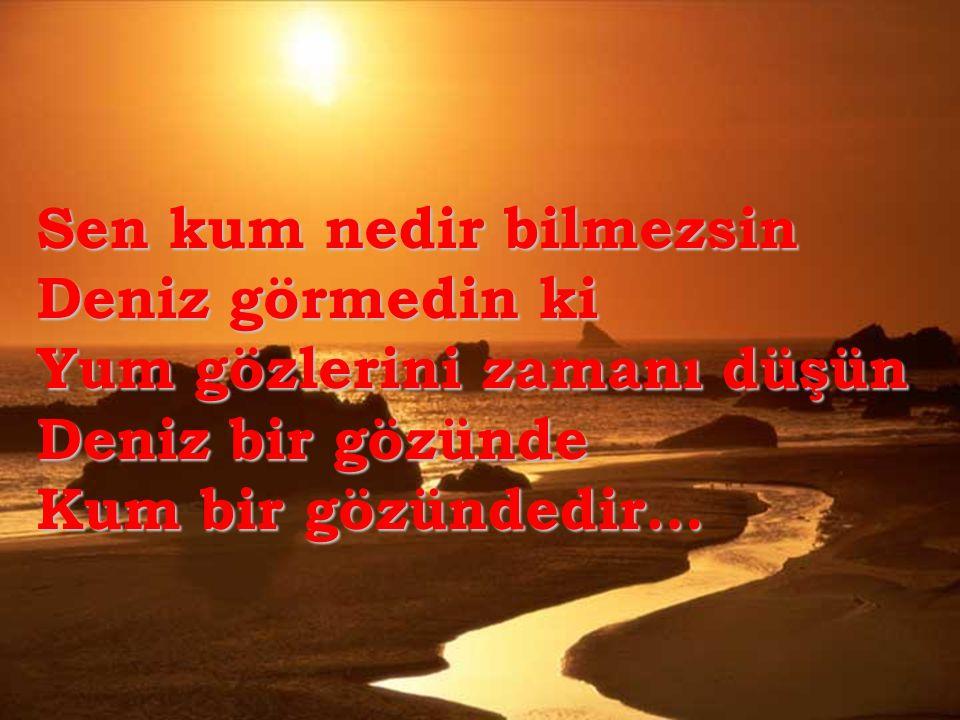 Sen kum nedir bilmezsin Deniz görmedin ki Yum gözlerini zamanı düşün Deniz bir gözünde Kum bir gözündedir…
