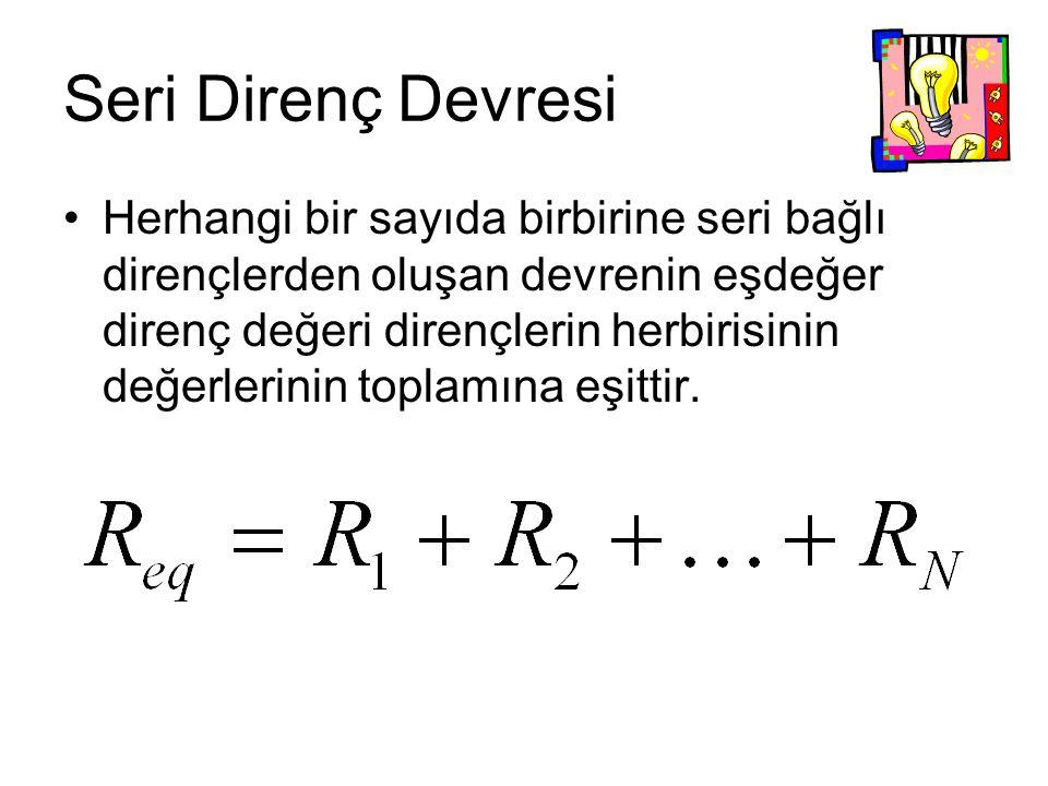 Seri Direnç Devresi Herhangi bir sayıda birbirine seri bağlı dirençlerden oluşan devrenin eşdeğer direnç değeri dirençlerin herbirisinin değerlerinin toplamına eşittir.