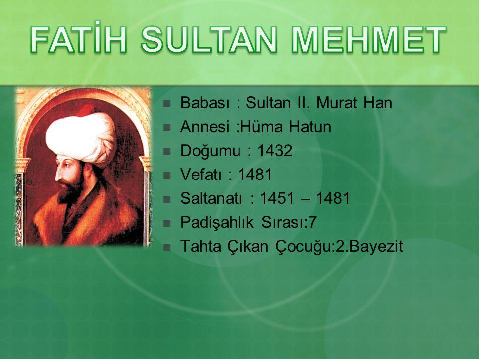 Babası : Sultan II. Murat Han Annesi :Hüma Hatun Doğumu : 1432 Vefatı : 1481 Saltanatı : 1451 – 1481 Padişahlık Sırası:7 Tahta Çıkan Çocuğu:2.Bayezit