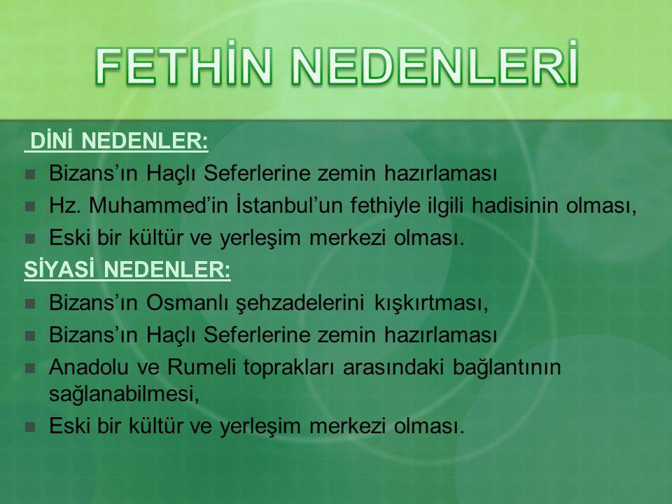 DİNİ NEDENLER: Bizans'ın Haçlı Seferlerine zemin hazırlaması Hz. Muhammed'in İstanbul'un fethiyle ilgili hadisinin olması, Eski bir kültür ve yerleşim