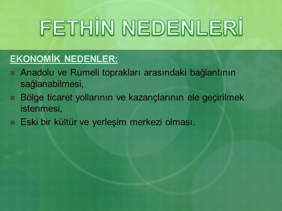 EKONOMİK NEDENLER: Anadolu ve Rumeli toprakları arasındaki bağlantının sağlanabilmesi, Bölge ticaret yollarının ve kazançlarının ele geçirilmek istenmesi, Eski bir kültür ve yerleşim merkezi olması.