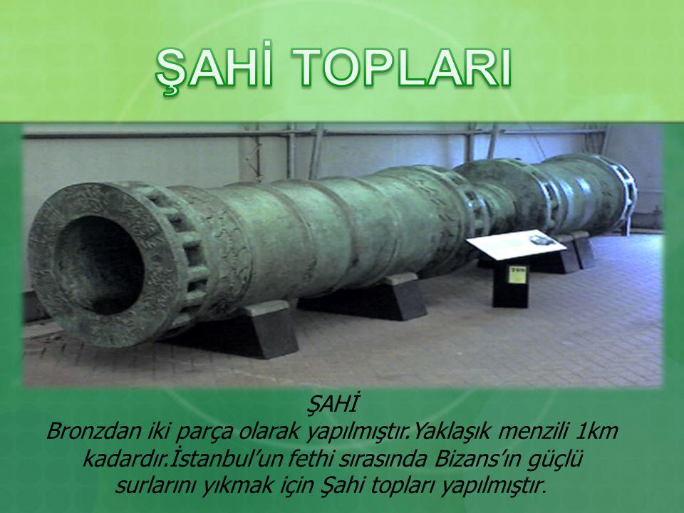 ŞAHİ Bronzdan iki parça olarak yapılmıştır.Yaklaşık menzili 1km kadardır.İstanbul'un fethi sırasında Bizans'ın güçlü surlarını yıkmak için Şahi topları yapılmıştır..