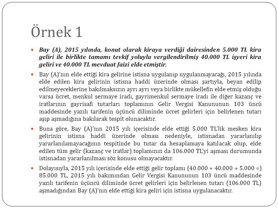 Örnek 1 Bay (A), 2015 yılında, konut olarak kiraya verdiği dairesinden 5.000 TL kira geliri ile birlikte tamamı tevkif yoluyla vergilendirilmiş 40.000