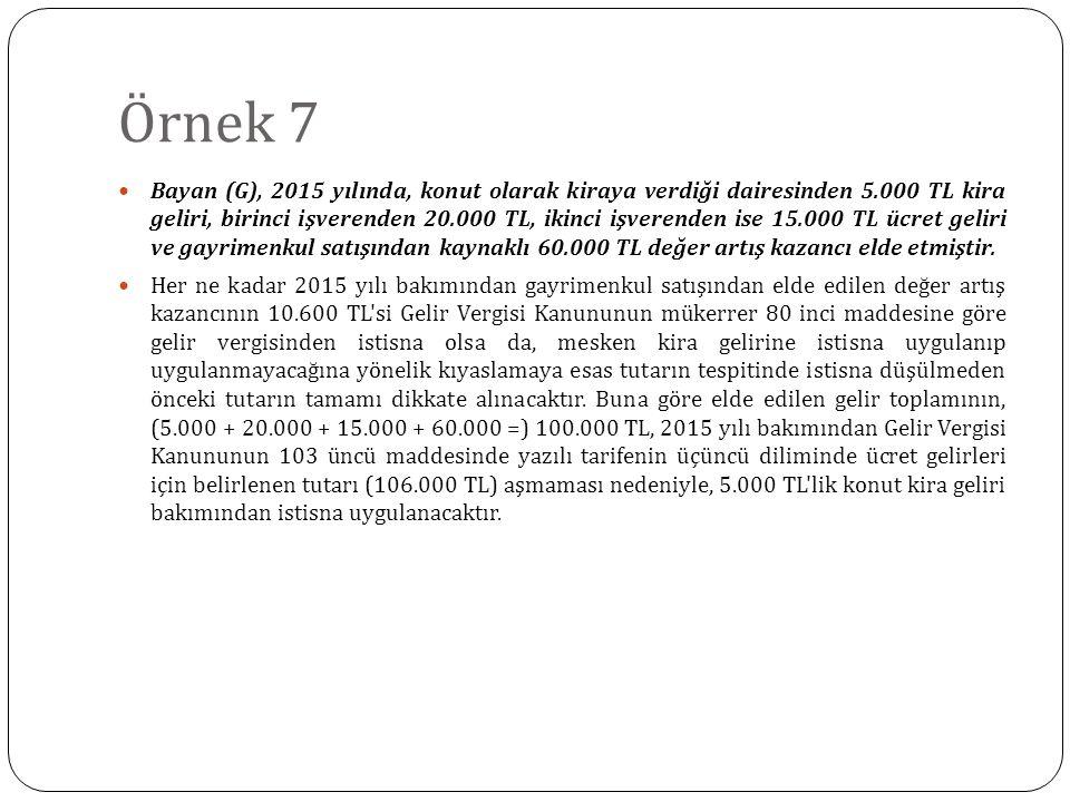 Örnek 7 Bayan (G), 2015 yılında, konut olarak kiraya verdiği dairesinden 5.000 TL kira geliri, birinci işverenden 20.000 TL, ikinci işverenden ise 15.