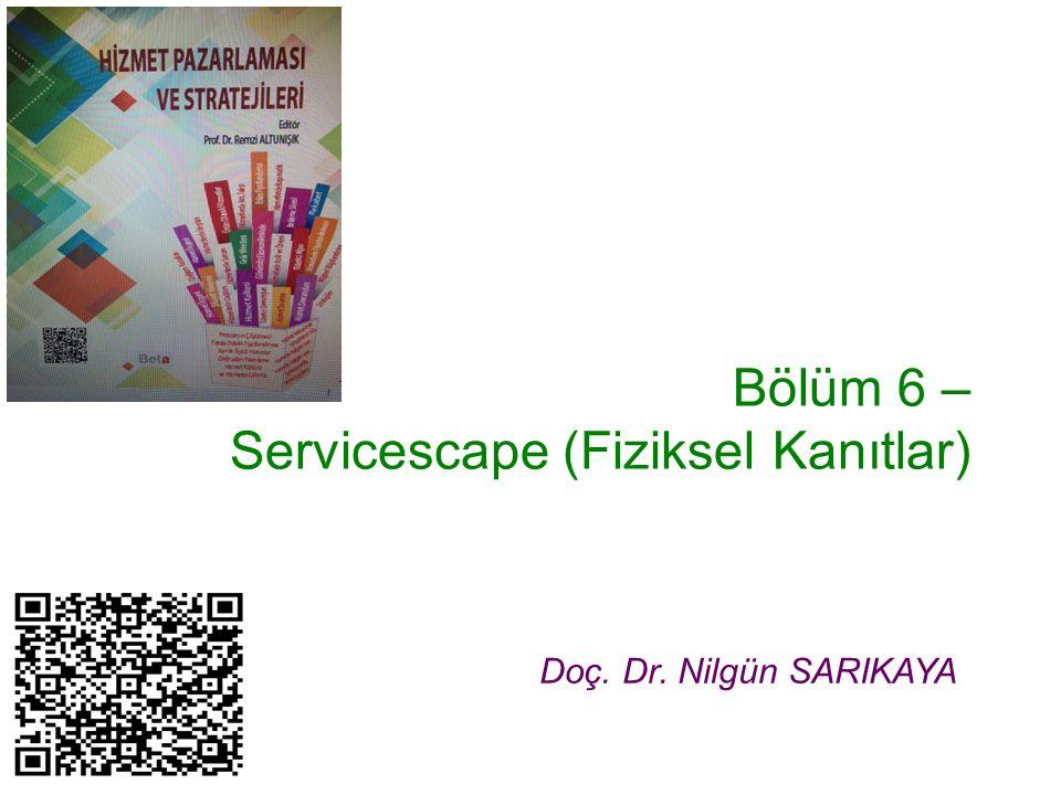 Bölüm 6 – Servicescape (Fiziksel Kanıtlar) Doç. Dr. Nilgün SARIKAYA