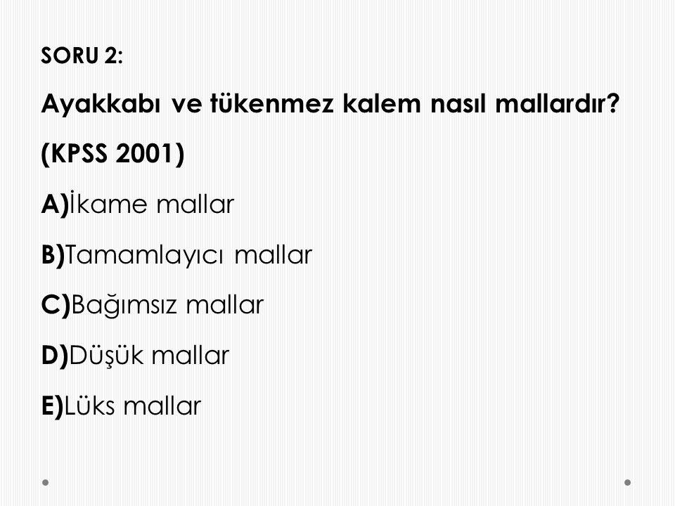 SORU 2: Ayakkabı ve tükenmez kalem nasıl mallardır? (KPSS 2001) A) İkame mallar B) Tamamlayıcı mallar C) Bağımsız mallar D) Düşük mallar E) Lüks malla