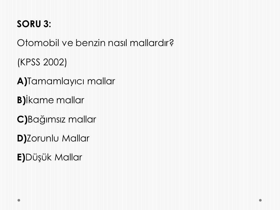 SORU 3: Otomobil ve benzin nasıl mallardır? (KPSS 2002) A) Tamamlayıcı mallar B) İkame mallar C) Bağımsız mallar D) Zorunlu Mallar E) Düşük Mallar