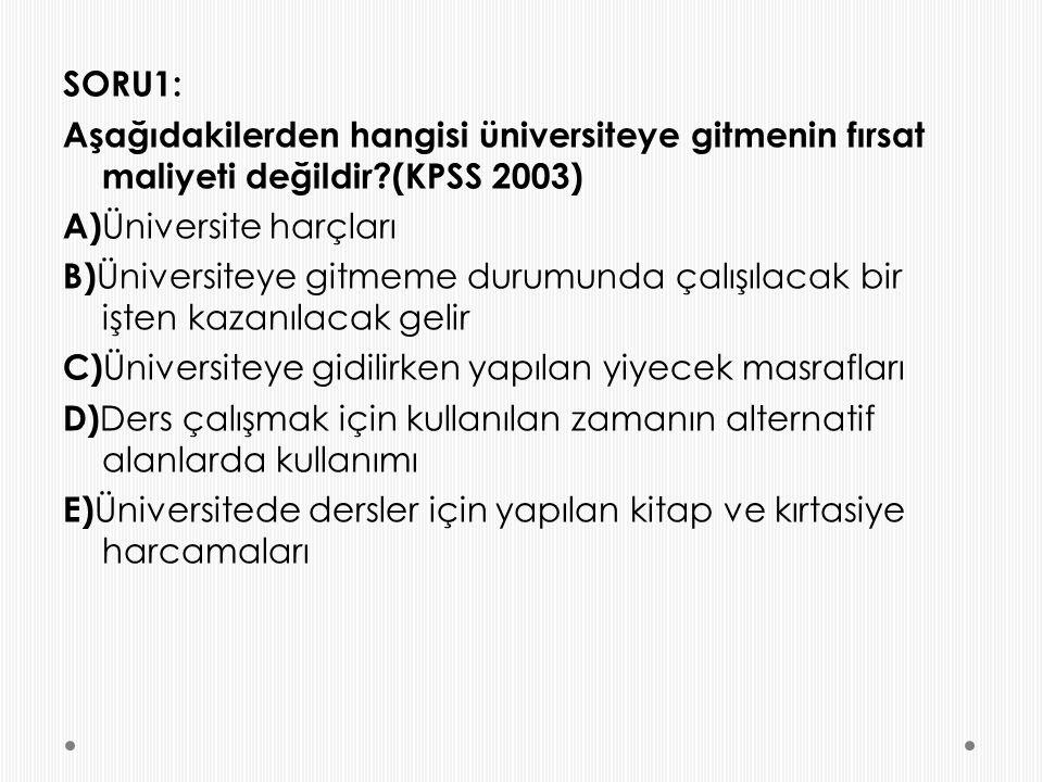 SORU1: Aşağıdakilerden hangisi üniversiteye gitmenin fırsat maliyeti değildir (KPSS 2003) A) Üniversite harçları B) Üniversiteye gitmeme durumunda çalışılacak bir işten kazanılacak gelir C) Üniversiteye gidilirken yapılan yiyecek masrafları D) Ders çalışmak için kullanılan zamanın alternatif alanlarda kullanımı E) Üniversitede dersler için yapılan kitap ve kırtasiye harcamaları