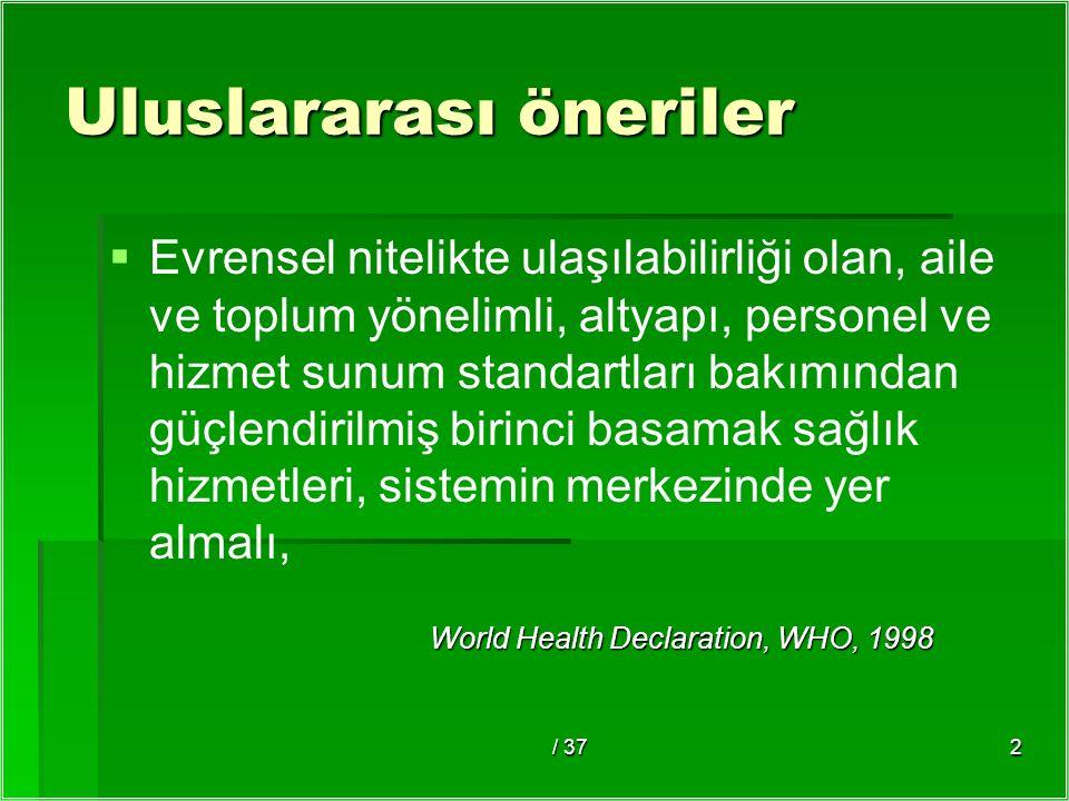 / 372 Uluslararası öneriler   Evrensel nitelikte ulaşılabilirliği olan, aile ve toplum yönelimli, altyapı, personel ve hizmet sunum standartları bakımından güçlendirilmiş birinci basamak sağlık hizmetleri, sistemin merkezinde yer almalı, World Health Declaration, WHO, 1998