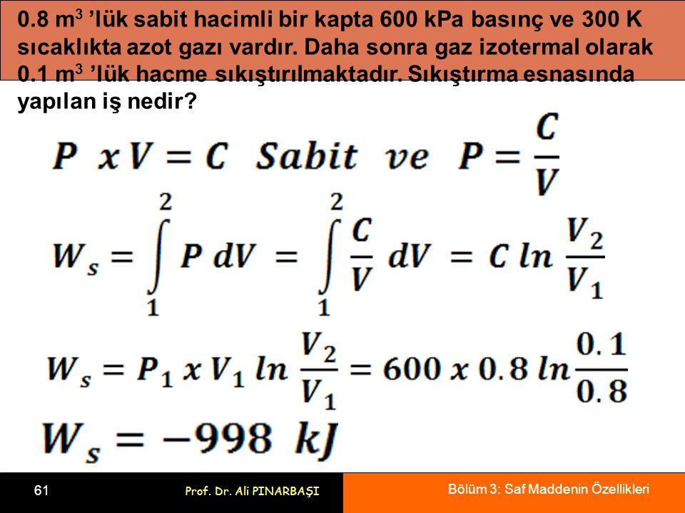 Bölüm 3: Saf Maddenin Özellikleri 61 Prof. Dr. Ali PINARBAŞI 0.8 m 3 'lük sabit hacimli bir kapta 600 kPa basınç ve 300 K sıcaklıkta azot gazı vardır.