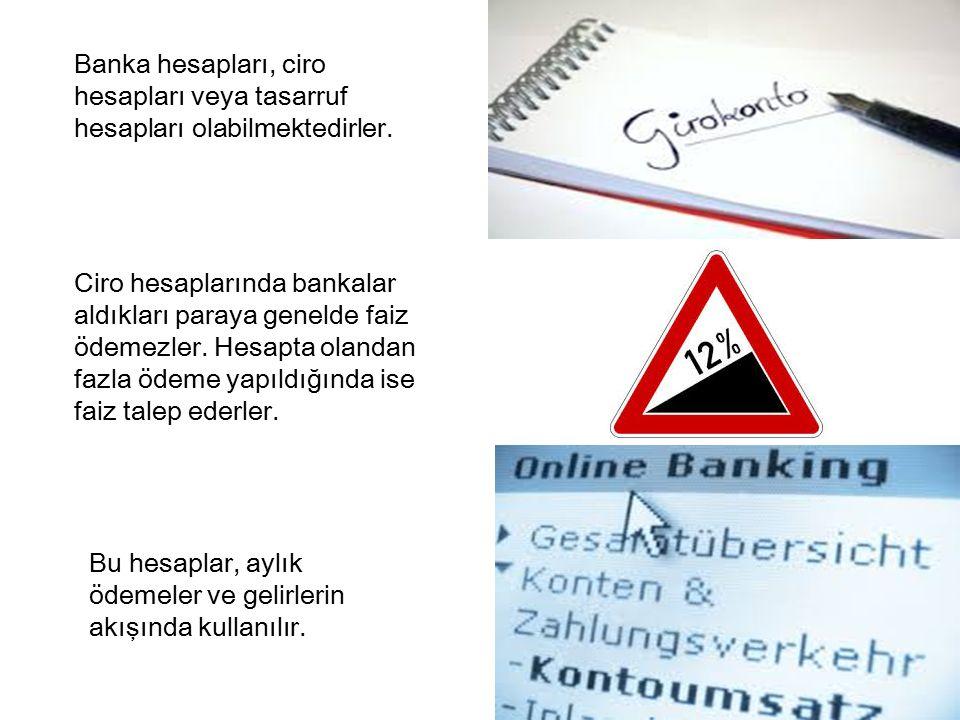 Banka hesapları, ciro hesapları veya tasarruf hesapları olabilmektedirler.