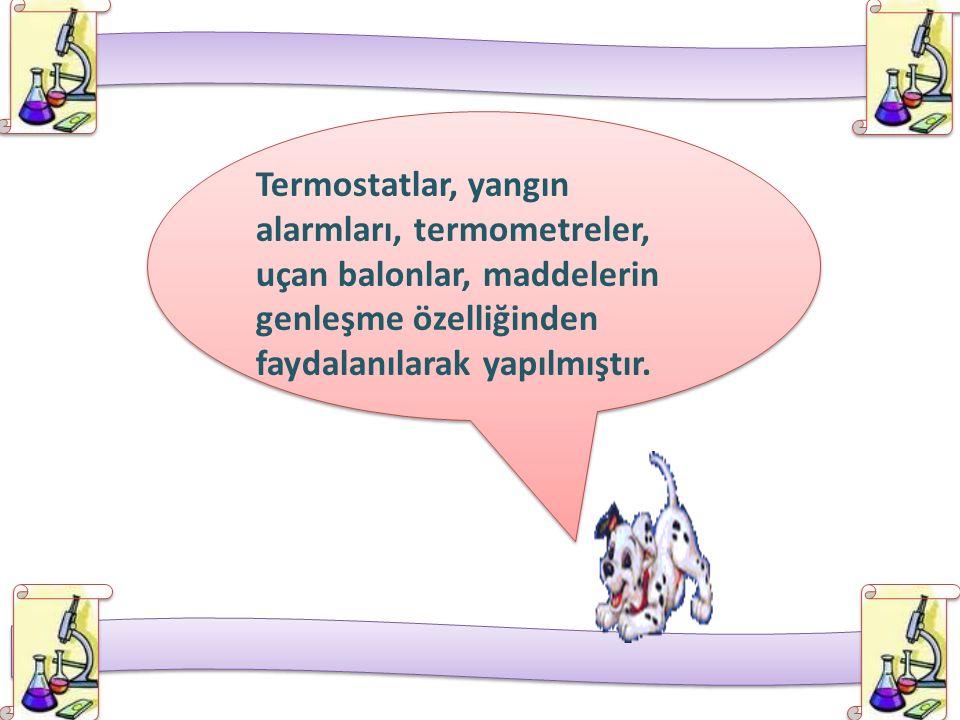 Termostatlar, yangın alarmları, termometreler, uçan balonlar, maddelerin genleşme özelliğinden faydalanılarak yapılmıştır. Termostatlar, yangın alarml