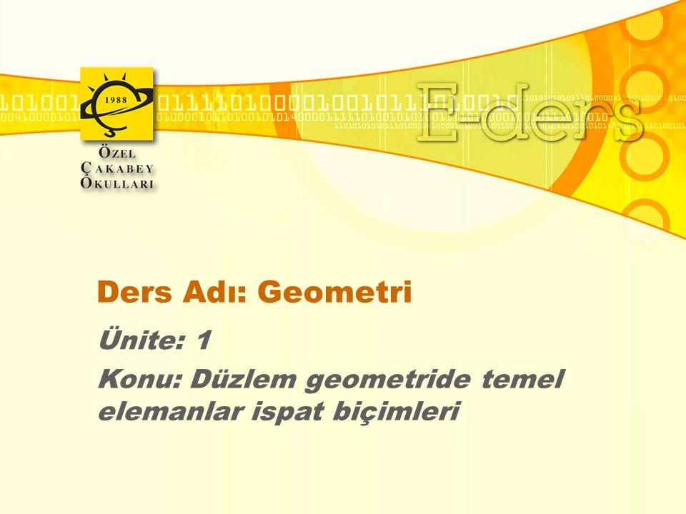 Ders Adı: Geometri Ünite: 1 Konu: Düzlem geometride temel elemanlar ispat biçimleri