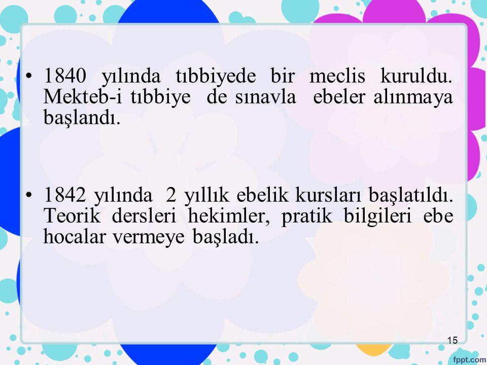 1840 yılında tıbbiyede bir meclis kuruldu.Mekteb-i tıbbiye de sınavla ebeler alınmaya başlandı.