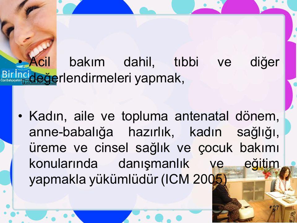 Acil bakım dahil, tıbbi ve diğer değerlendirmeleri yapmak, Kadın, aile ve topluma antenatal dönem, anne-babalığa hazırlık, kadın sağlığı, üreme ve cinsel sağlık ve çocuk bakımı konularında danışmanlık ve eğitim yapmakla yükümlüdür (ICM 2005) 27