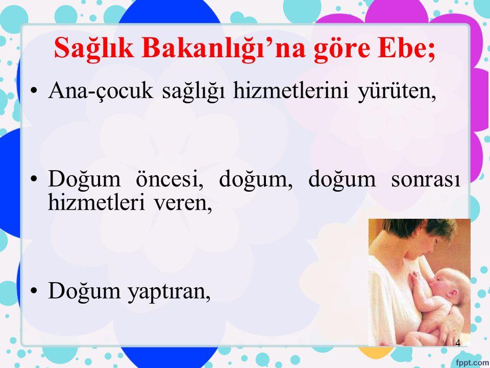 Sağlık Bakanlığı'na göre Ebe; Ana-çocuk sağlığı hizmetlerini yürüten, Doğum öncesi, doğum, doğum sonrası hizmetleri veren, Doğum yaptıran, 4
