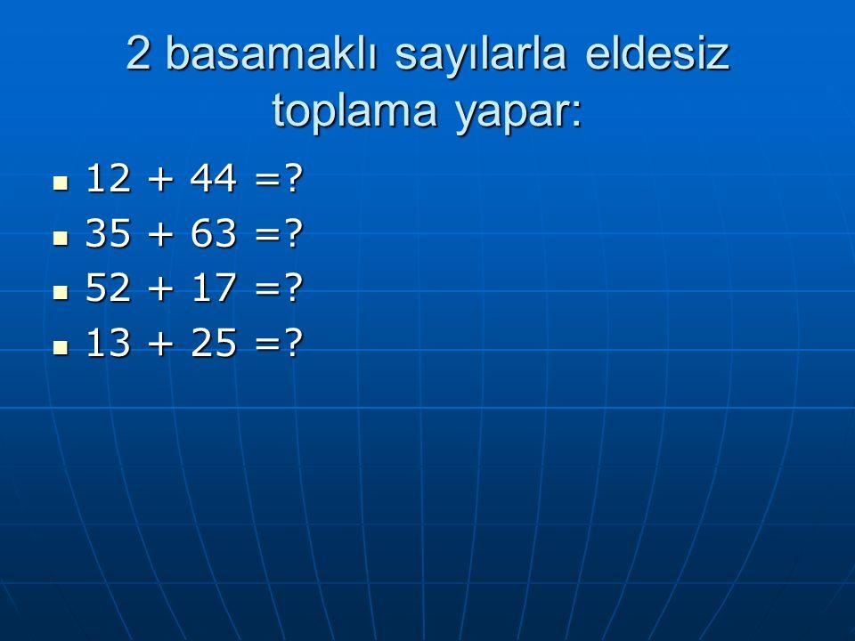 2 basamaklı sayılarla eldesiz toplama yapar: 12 + 44 =.