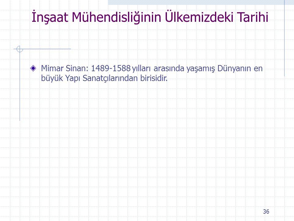 Mimar Sinan: 1489-1588 yılları arasında yaşamış Dünyanın en büyük Yapı Sanatçılarından birisidir. 36 İnşaat Mühendisliğinin Ülkemizdeki Tarihi
