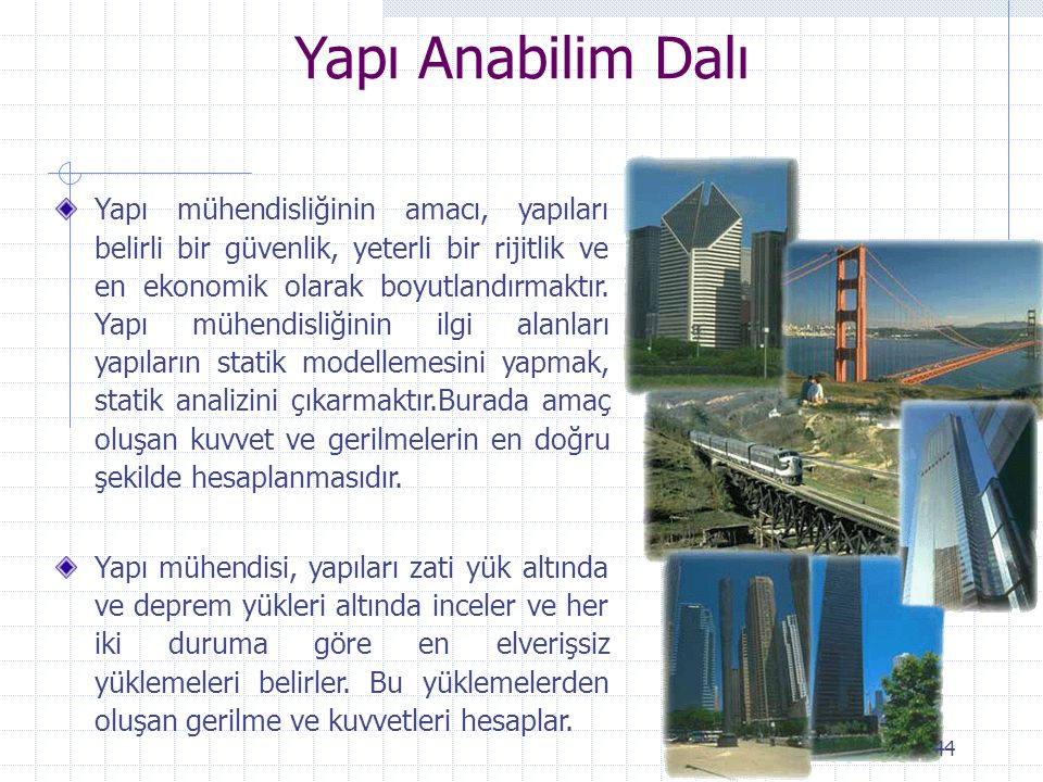 Yapı Anabilim Dalı Yapı mühendisliğinin amacı, yapıları belirli bir güvenlik, yeterli bir rijitlik ve en ekonomik olarak boyutlandırmaktır. Yapı mühen