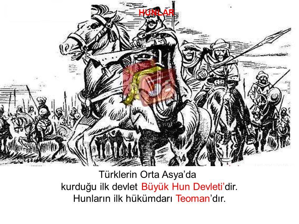Türklerin Orta Asya'da kurduğu ilk devlet Büyük Hun Devleti'dir. Hunların ilk hükümdarı Teoman'dır. HUNLAR