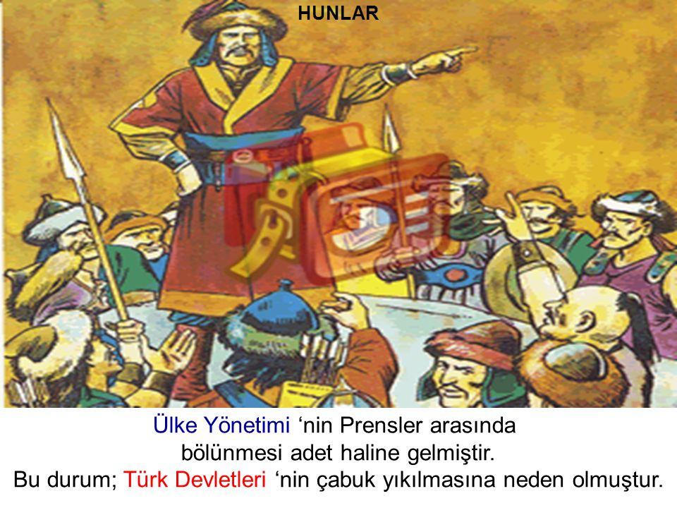 HUNLAR Ülke Yönetimi 'nin Prensler arasında bölünmesi adet haline gelmiştir. Bu durum; Türk Devletleri 'nin çabuk yıkılmasına neden olmuştur.