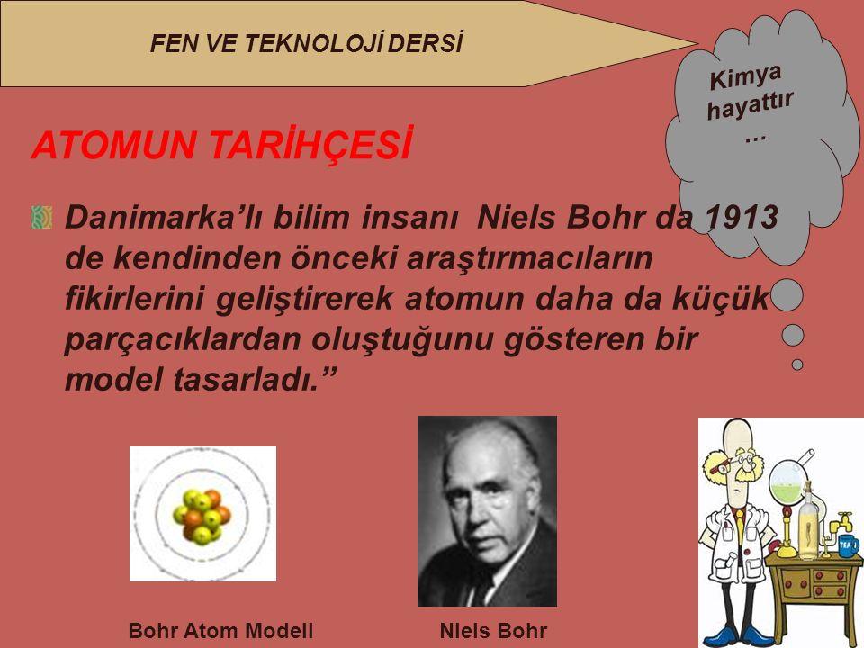 Kimya hayattır … FEN VE TEKNOLOJİ DERSİ ATOMUN TARİHÇESİ Danimarka'lı bilim insanı Niels Bohr da 1913 de kendinden önceki araştırmacıların fikirlerini geliştirerek atomun daha da küçük parçacıklardan oluştuğunu gösteren bir model tasarladı. Niels Bohr Bohr Atom Modeli